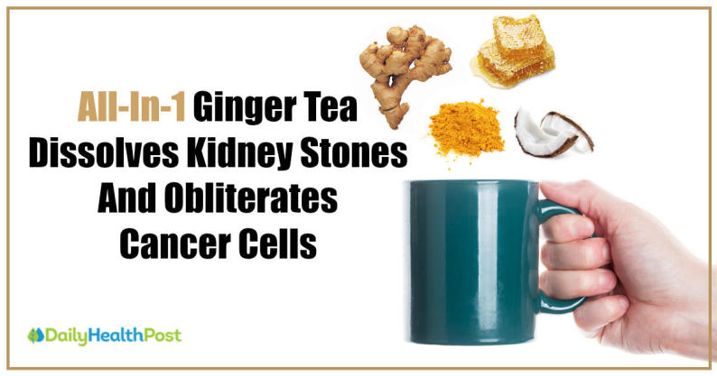 ginger tea dissolves kidney stones and kills cancer cells
