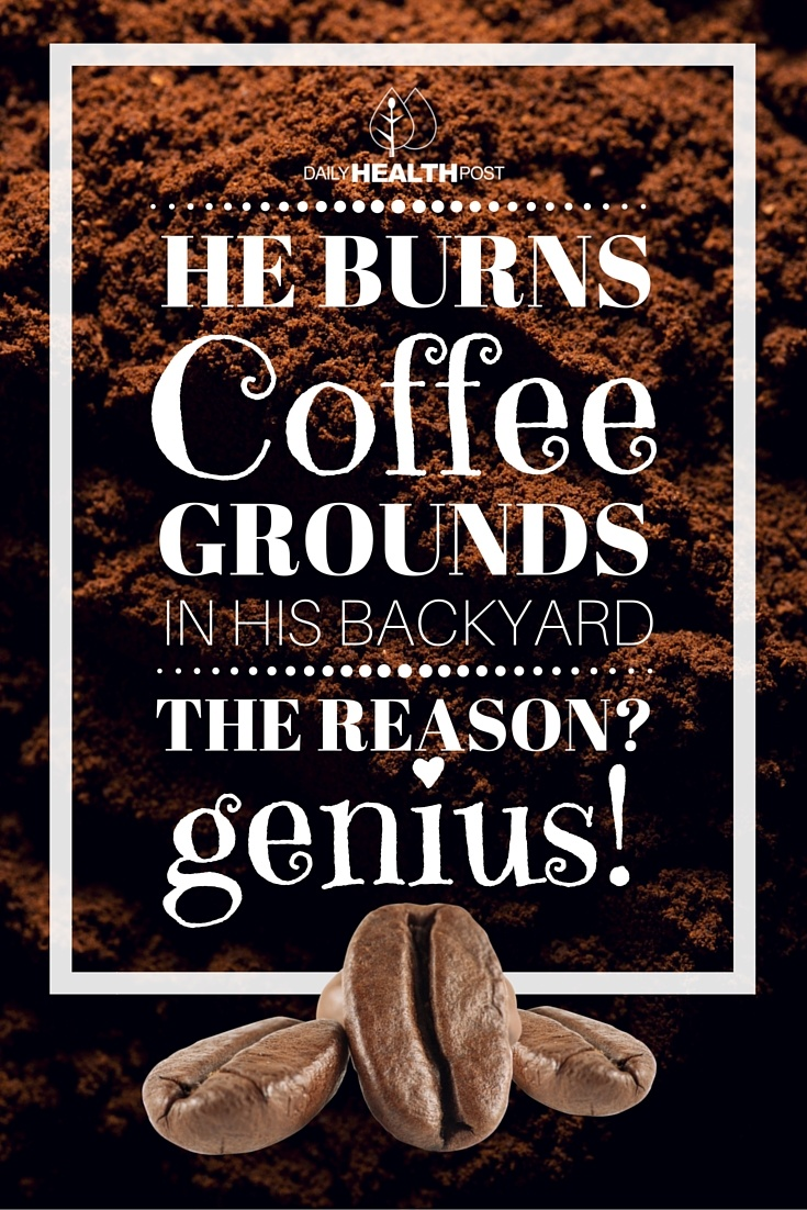 He Burns Coffee Grounds in His Backyard. The Reason- Genius!